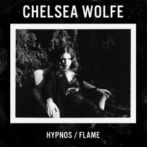 Chelsea& Wolfe - Hypnos/Flame (2016)